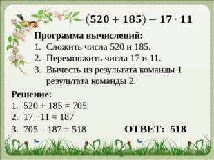 Программа вычислений: Сложить числа 520 и 185. Перемножить числа 17 и 11. Вы