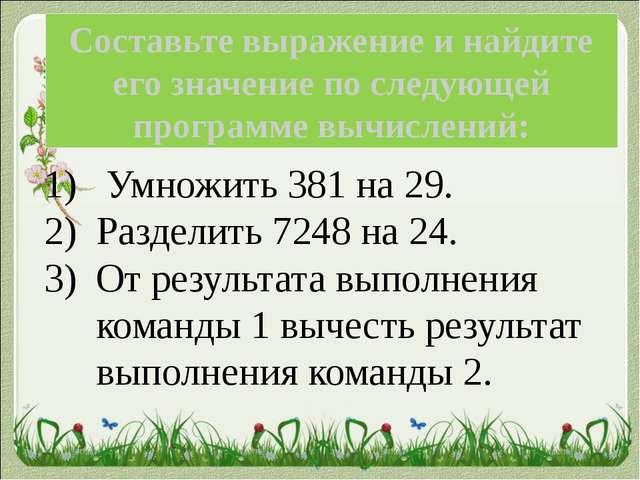 Умножить 381 на 29. Разделить 7248 на 24. От результата выполнения команды 1...