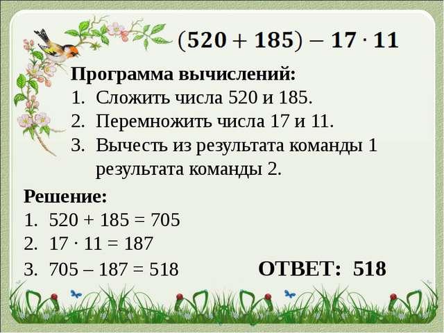 Программа вычислений: Сложить числа 520 и 185. Перемножить числа 17 и 11. Вы...