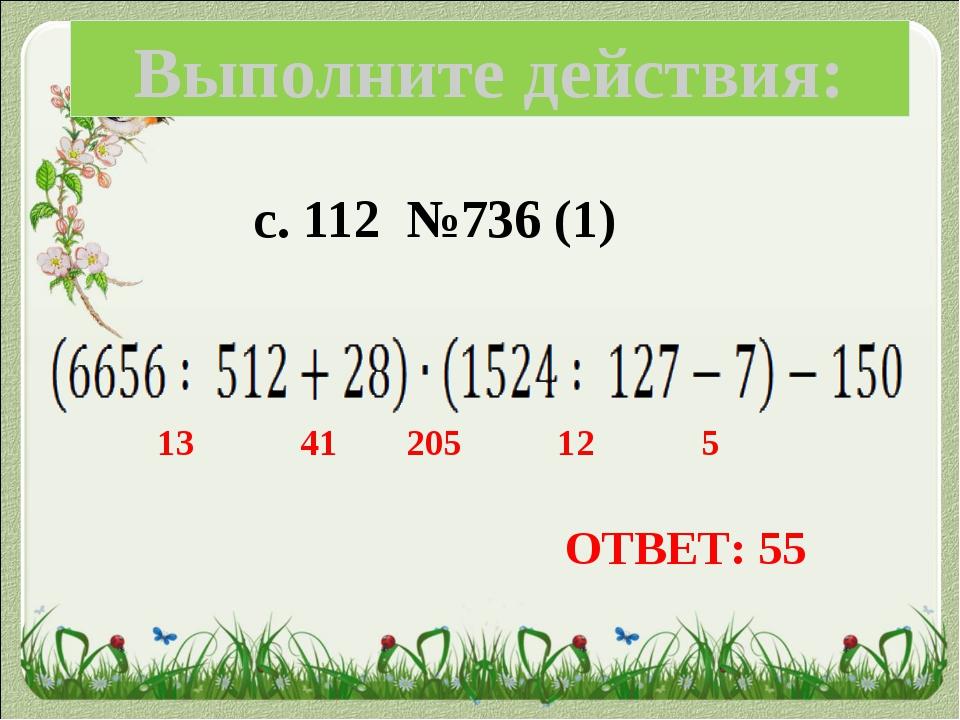 с. 112 №736 (1) Выполните действия: ОТВЕТ: 55 13 41 205 12 5