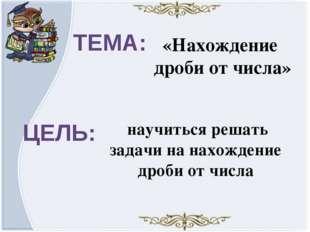 ТЕМА: ЦЕЛЬ: «Нахождение дроби от числа» научиться решать задачи на нахождение