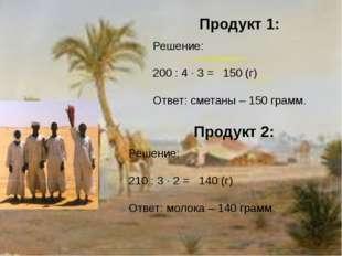 Продукт 1: Решение: 200 : 4 · 3 = 150 (г) Ответ: сметаны – 150 грамм. Продукт