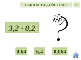 Т ВЫПОЛНИ ДЕЙСТВИЕ 3 3,2 · 0,2 6,4 0,064 0,64