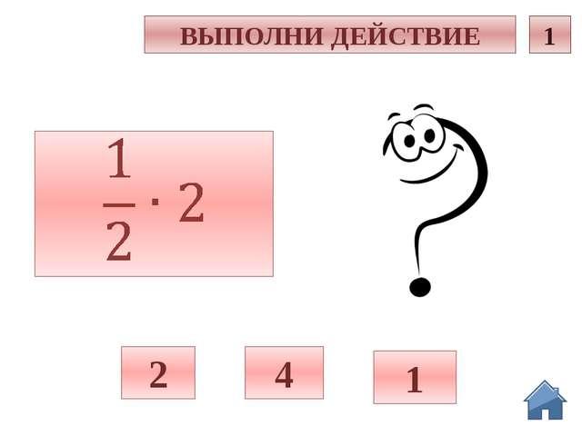 и ВЫПОЛНИ ДЕЙСТВИЕ 1 4 1 2