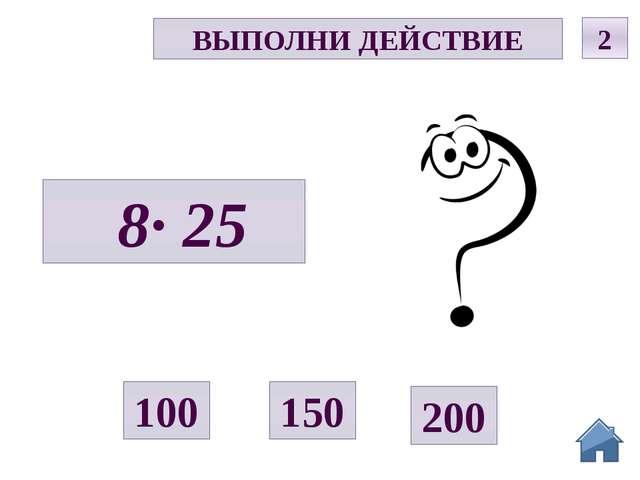 Р ВЫПОЛНИ ДЕЙСТВИЕ 2 8· 25 150 200 100