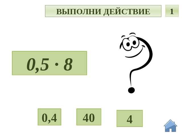 Ь ВЫПОЛНИ ДЕЙСТВИЕ 1 0,5 · 8 40 4 0,4