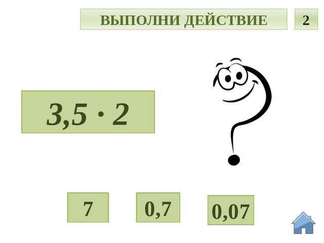 О ВЫПОЛНИ ДЕЙСТВИЕ 2 3,5 · 2 0,7 0,07 7