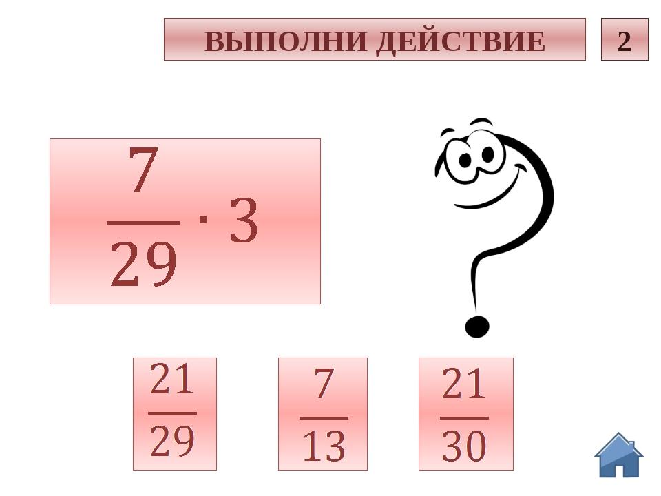 с 2 ВЫПОЛНИ ДЕЙСТВИЕ