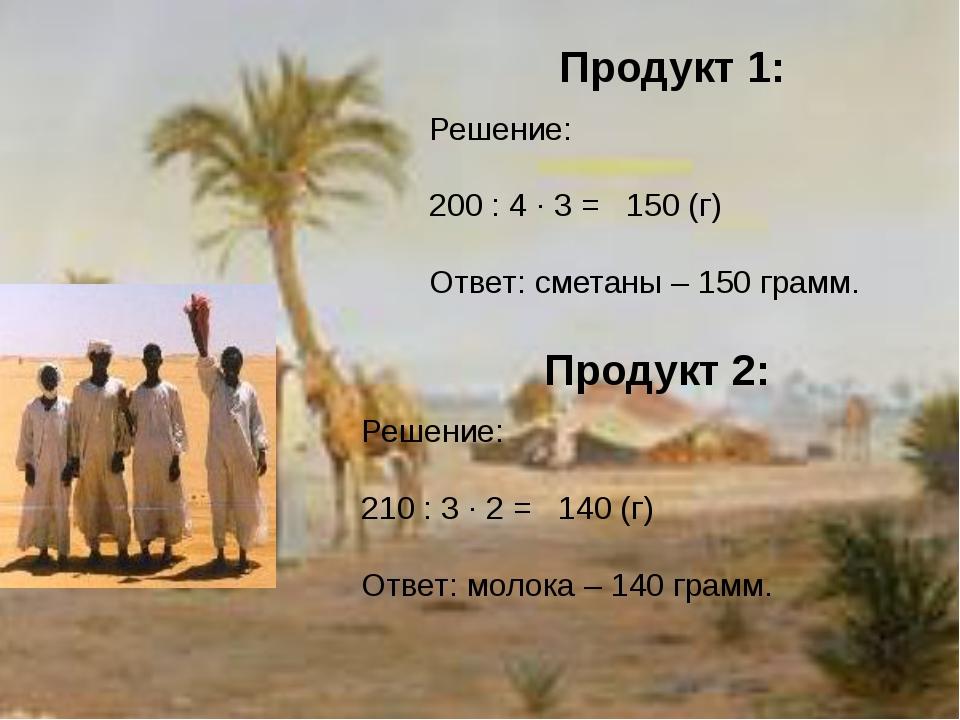 Продукт 1: Решение: 200 : 4 · 3 = 150 (г) Ответ: сметаны – 150 грамм. Продукт...