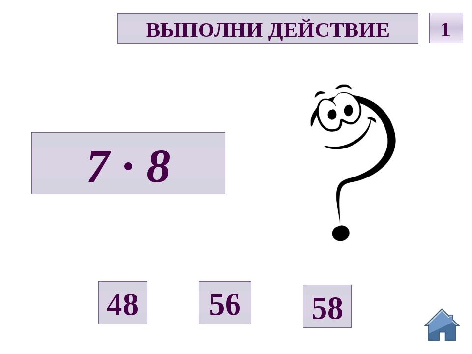 Д ВЫПОЛНИ ДЕЙСТВИЕ 1 7 · 8 56 58 48