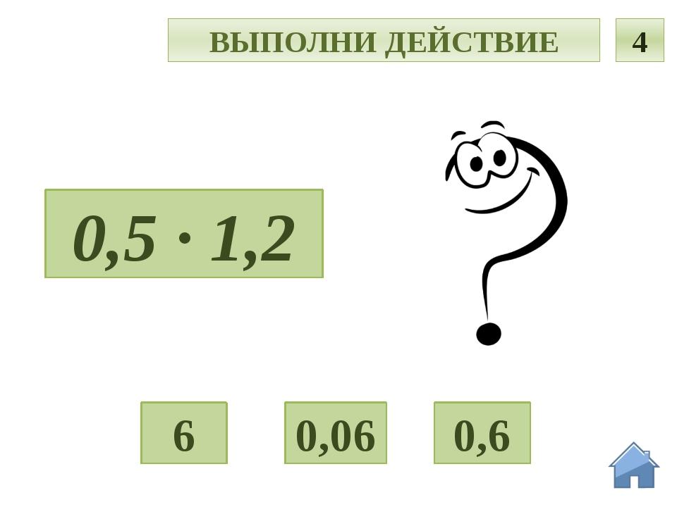 Ч ВЫПОЛНИ ДЕЙСТВИЕ 4 0,5 · 1,2 0,06 0,6 6