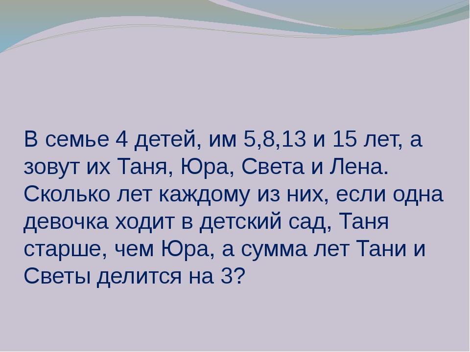 В семье 4 детей, им 5,8,13 и 15 лет, а зовут их Таня, Юра, Света и Лена. Скол...