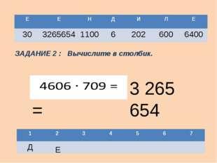 ЗАДАНИЕ 2 : Вычислите в столбик. 3 265 654 Е Е Е Н Д И Л Е 30 3265654 1100 6