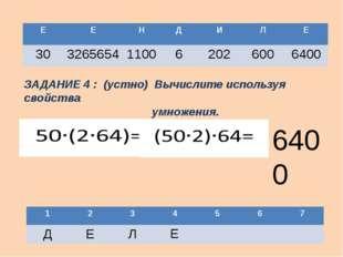 Е ЗАДАНИЕ 4 : (устно) Вычислите используя свойства умножения. 6400 1 2 3 4 5