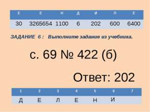 И с. 69 № 422 (б) Ответ: 202 ЗАДАНИЕ 6 : Выполните задание из учебника. Е Е Н