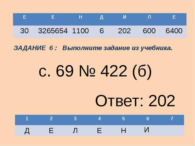 И с. 69 № 422 (б) Ответ: 202 ЗАДАНИЕ 6 : Выполните задание из учебника. Е Е Н...
