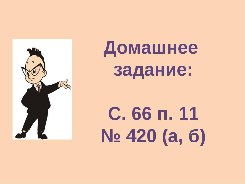Домашнее задание: С. 66 п. 11 № 420 (а, б)