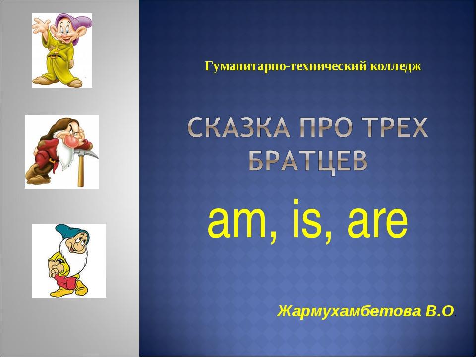 am, is, are Гуманитарно-технический колледж Жармухамбетова В.О.