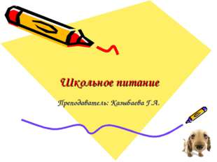 Школьное питание Преподаватель: Казыбаева Г.А.