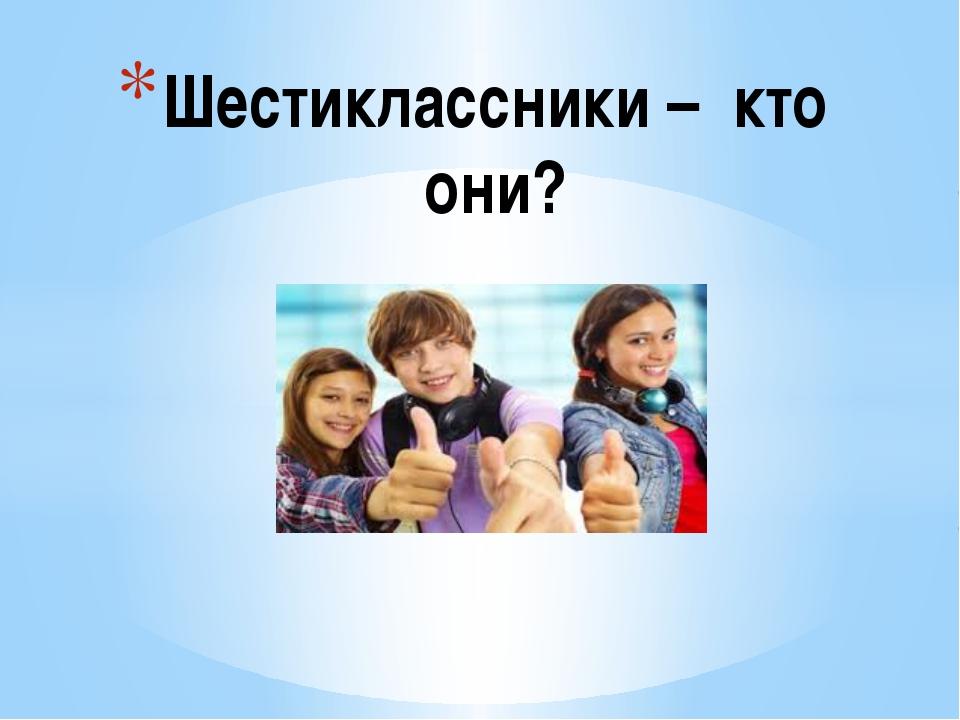 Шестиклассники – кто они?