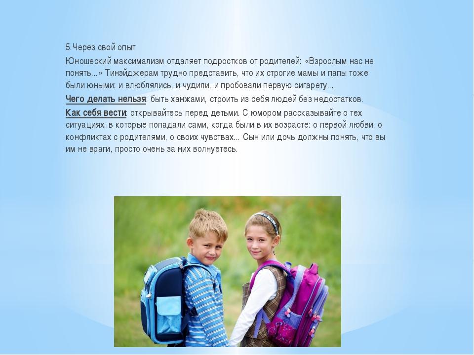 5.Через свой опыт Юношеский максимализм отдаляет подростков от родителей: «В...