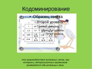 Кодоминирование -тип взаимодействия аллельных генов, при котором у гетерозиго