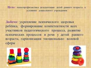 Цель: психопрофилактика дезадаптации детей раннего возраста к условиям дошкол