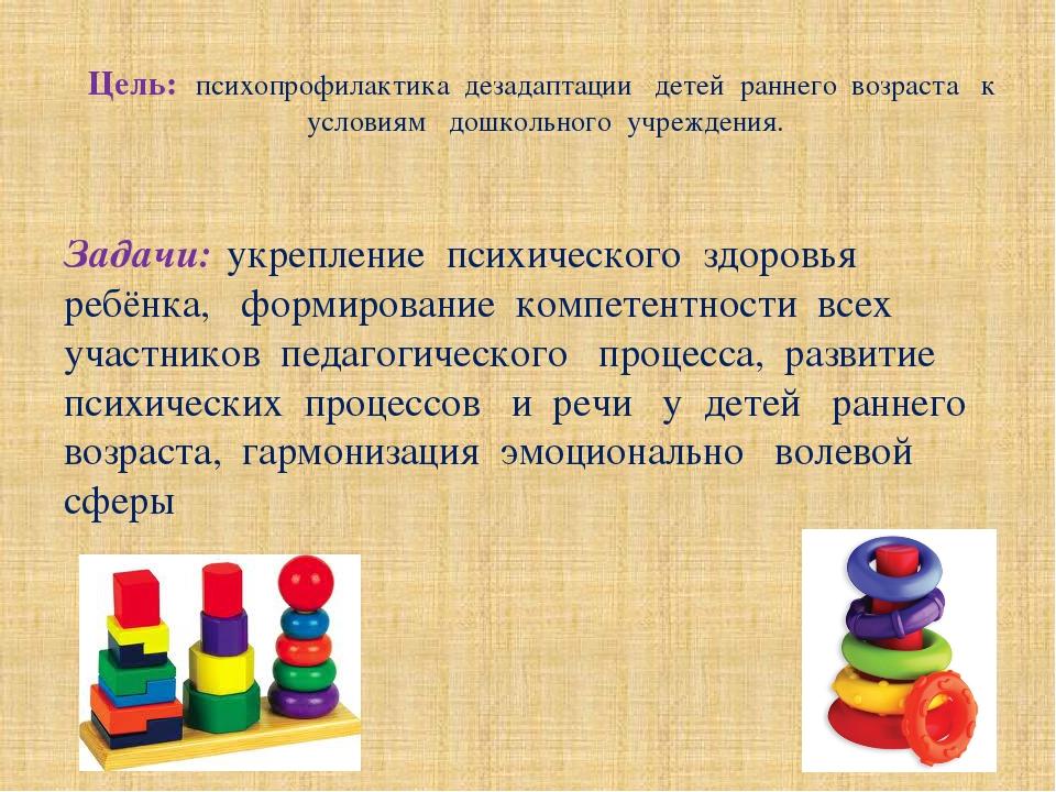 Цель: психопрофилактика дезадаптации детей раннего возраста к условиям дошкол...