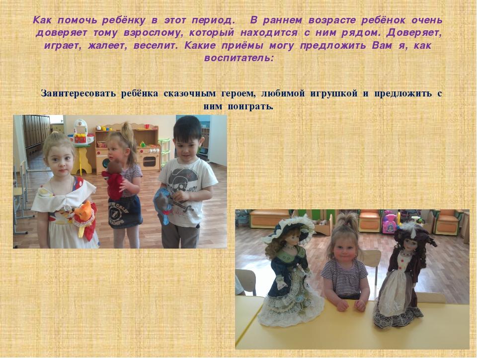 Как помочь ребёнку в этот период. В раннем возрасте ребёнок очень доверяет то...