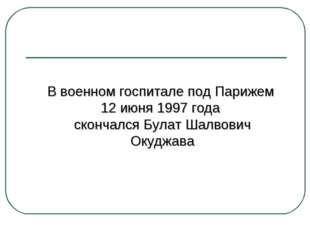 В военном госпитале под Парижем 12 июня 1997 года скончался Булат Шалвович О