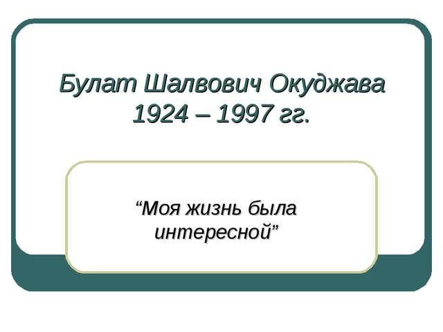 """Булат Шалвович Окуджава 1924 – 1997 гг. """"Моя жизнь была интересной"""""""