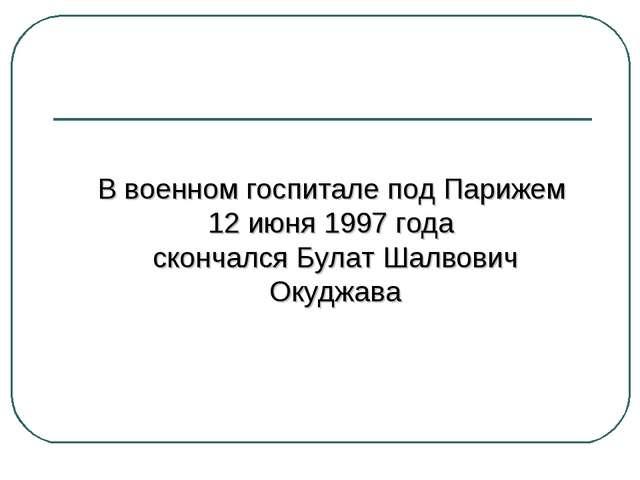 В военном госпитале под Парижем 12 июня 1997 года скончался Булат Шалвович О...