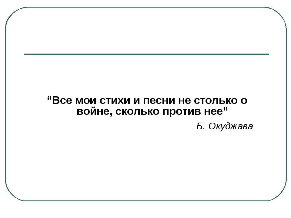 """""""Все мои стихи и песни не столько о войне, сколько против нее"""" Б. Окуджава"""