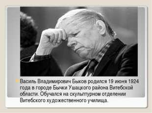 Василь Владимирович Быков родился 19 июня 1924 года в городе Бычки Ушацкого р
