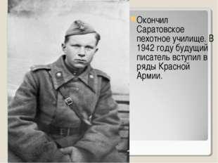 Окончил Саратовское пехотное училище. В 1942 году будущий писатель вступил в