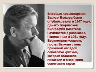 Впервые произведения Василя Быкова были опубликованы в 1947 году, однако твор