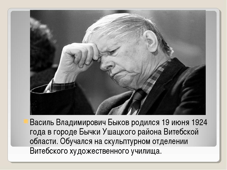 Василь Владимирович Быков родился 19 июня 1924 года в городе Бычки Ушацкого р...