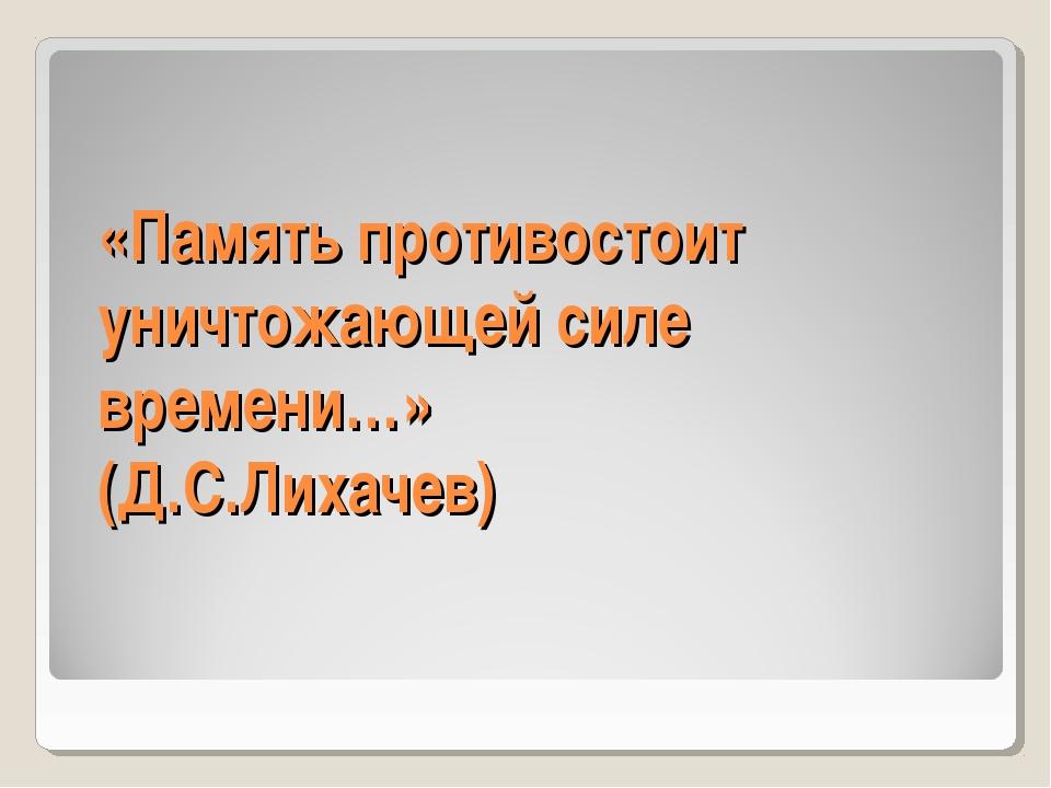 «Память противостоит уничтожающей силе времени…» (Д.С.Лихачев)
