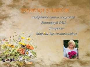 ВИЗИТКА УЧИТЕЛЯ изобразительного искусства Винницкой ОШ Петренко Марины Конст