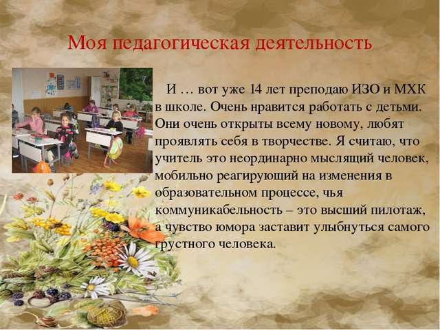 Моя педагогическая деятельность И … вот уже 14 лет преподаю ИЗО и МХК в школе...