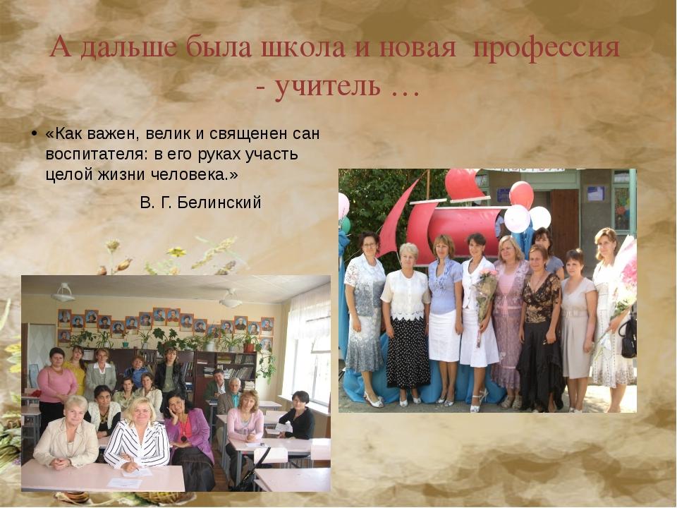А дальше была школа и новая профессия - учитель … «Как важен, велик исвящене...