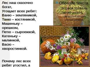 Лес наш сказочно богат, Угощает всех ребят: Ваню – земляникой, Таню – костяни