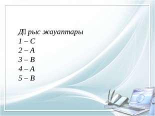 Дұрыс жауаптары 1 – С 2 – А 3 – В 4 – А 5 – В