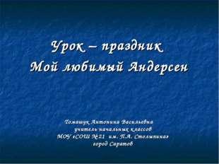 Урок – праздник Мой любимый Андерсен Томашук Антонина Васильевна учитель нача