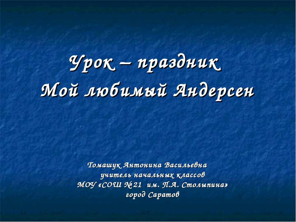 Урок – праздник Мой любимый Андерсен Томашук Антонина Васильевна учитель нача...