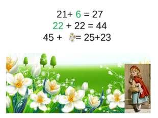21+ 6 = 27 22 + 22 = 44 45 + = 25+23