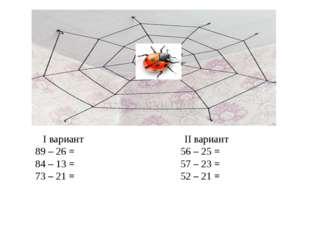 І вариант ІІ вариант 89 – 26 = 56 – 25 = 84 – 13 = 57 – 23 = 73 – 21 = 52 –