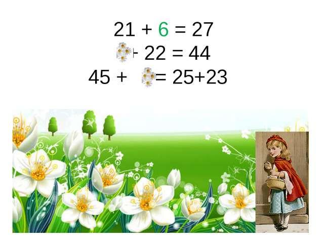 21 + 6 = 27 + 22 = 44 45 + = 25+23