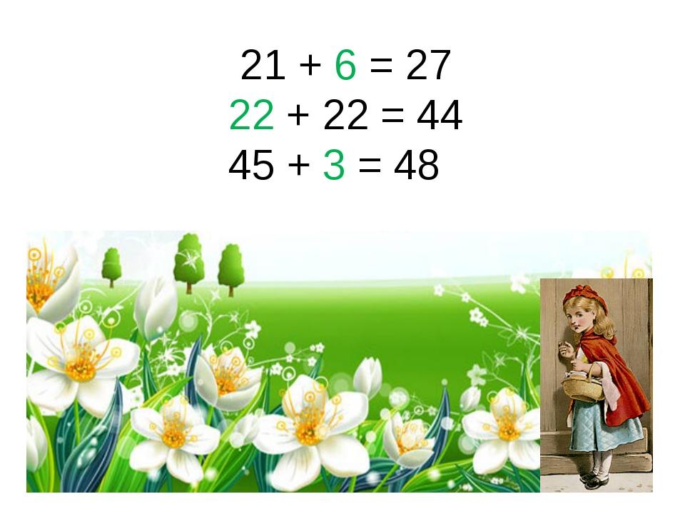 21 + 6 = 27 22 + 22 = 44 45 + 3 = 48
