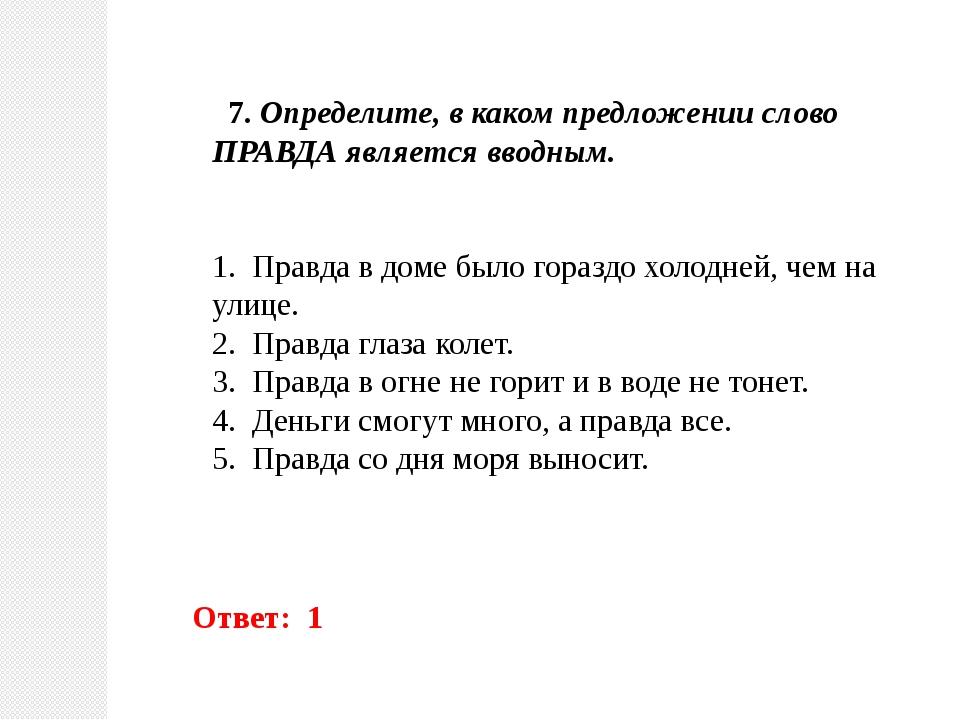 7. Определите, в каком предложении слово ПРАВДА является вводным. 1. Правда...